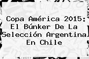 <b>Copa América</b> 2015: El Búnker De La Selección Argentina En Chile