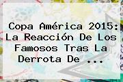 <b>Copa América 2015</b>: La Reacción De Los Famosos Tras La Derrota De <b>...</b>
