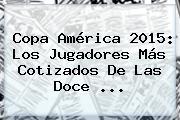 <b>Copa América 2015</b>: Los Jugadores Más Cotizados De Las Doce <b>...</b>