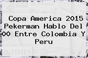 <b>Copa America 2015</b> Pekerman Hablo Del 00 Entre Colombia Y Peru