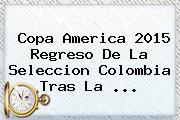 Copa America 2015 Regreso De La <b>Seleccion Colombia</b> Tras La <b>...</b>