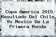 Copa America 2015 Resultado Del <b>Chile Vs Mexico</b> De La Primera Ronda