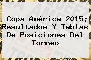 <b>Copa América 2015</b>: Resultados Y Tablas De Posiciones Del Torneo