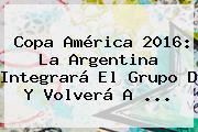 <b>Copa América 2016</b>: La Argentina Integrará El Grupo D Y Volverá A <b>...</b>