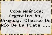 <b>Copa América</b>: Argentina Vs. Uruguay, Clásico De Río De La Plata <b>...</b>