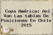 <b>Copa América</b>: Así Van Las <b>tablas De Posiciones</b> En Chile 2015