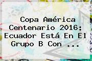 <b>Copa América</b> Centenario <b>2016</b>: Ecuador Está En El Grupo B Con <b>...</b>