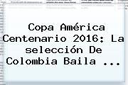 Copa América Centenario 2016: La <b>selección</b> De <b>Colombia</b> Baila ...
