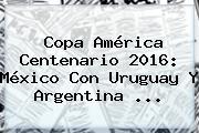 <b>Copa América</b> Centenario <b>2016</b>: México Con Uruguay Y Argentina <b>...</b>
