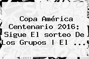 <b>Copa América</b> Centenario <b>2016</b>: Sigue El <b>sorteo</b> De Los Grupos | El <b>...</b>