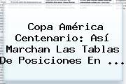 <b>Copa América Centenario</b>: Así Marchan Las Tablas De <b>posiciones</b> En <b>...</b>