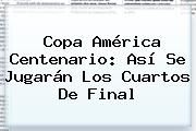 <b>Copa América Centenario</b>: Así Se Jugarán Los Cuartos De Final