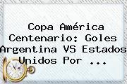 Copa América Centenario: Goles <b>Argentina VS Estados Unidos</b> Por <b>...</b>