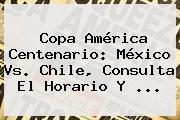 Copa América Centenario: <b>México Vs</b>. <b>Chile</b>, Consulta El Horario Y <b>...</b>