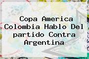 Copa America <b>Colombia</b> Hablo Del <b>partido</b> Contra <b>Argentina</b>