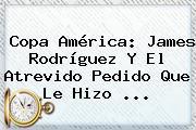 Copa América: <b>James Rodríguez</b> Y El Atrevido Pedido Que Le Hizo <b>...</b>