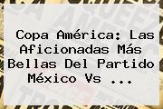 Copa América: Las Aficionadas Más Bellas Del Partido <b>México Vs</b> <b>...</b>