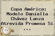 Copa América: Modelo <b>Daniella Chávez</b> Lanza Atrevida Promesa Si <b>...</b>