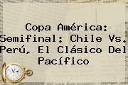Copa América: Semifinal: <b>Chile Vs</b>. <b>Perú</b>, El Clásico Del Pacífico