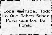 <b>Copa América</b>: Todo Lo Que Debes Saber Para <b>cuartos De Final</b>