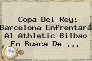 <b>Copa Del Rey</b>: Barcelona Enfrentará Al Athletic Bilbao En Busca De <b>...</b>