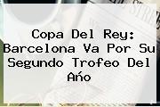 <b>Copa Del Rey</b>: Barcelona Va Por Su Segundo Trofeo Del Año