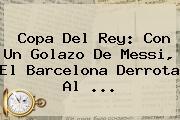 <b>Copa Del Rey</b>: Con Un Golazo De Messi, El Barcelona Derrota Al <b>...</b>