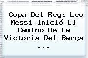 <b>Copa Del Rey</b>: Leo Messi Inició El Camino De La Victoria Del Barça <b>...</b>