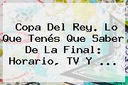 <b>Copa Del Rey</b>. Lo Que Tenés Que Saber De La Final: Horario, TV Y ...