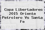 Copa Libertadores 2015 Oriente Petrolero Vs <b>Santa Fe</b>