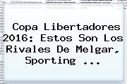 <b>Copa Libertadores 2016</b>: Estos Son Los Rivales De Melgar, Sporting <b>...</b>