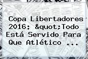 <b>Copa Libertadores 2016</b>: &quot;Todo Está Servido Para Que Atlético ...