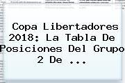 Copa <b>Libertadores 2018</b>: La Tabla De Posiciones Del Grupo 2 De ...