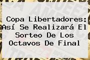 <b>Copa Libertadores</b>: Así Se Realizará El Sorteo De Los Octavos De Final