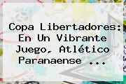 <b>Copa Libertadores</b>: En Un Vibrante Juego, Atlético Paranaense ...