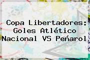 Copa Libertadores: Goles Atlético <b>Nacional VS Peñarol</b>