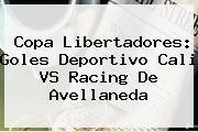 Copa Libertadores: Goles Deportivo <b>Cali VS Racing</b> De Avellaneda