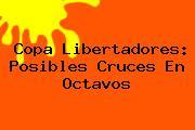 <b>Copa Libertadores</b>: Posibles Cruces En Octavos