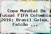 Copa <b>Mundial</b> De <b>Futsal</b> FIFA Colombia <b>2016</b>: Brasil Golea, Falcão ...