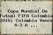 Copa <b>Mundial De Futsal</b> FIFA Colombia 2016: Colombia Vence 4-3 A ...
