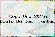 <b>Copa Oro 2015</b>: Duelo De Dos Frentes