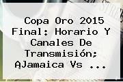 Copa Oro 2015 Final: Horario Y Canales De Transmisión; ¡<b>Jamaica Vs</b> <b>...</b>