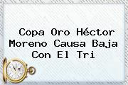 Copa Oro <b>Héctor Moreno</b> Causa Baja Con El Tri