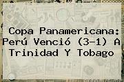 Copa Panamericana: Perú Venció (3-1) A <b>Trinidad Y Tobago</b>