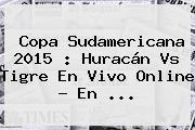 <b>Copa Sudamericana 2015</b> : Huracán Vs Tigre En Vivo Online - En <b>...</b>
