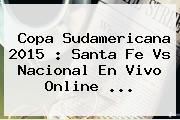 <b>Copa Sudamericana 2015</b> : Santa Fe Vs Nacional En Vivo Online <b>...</b>