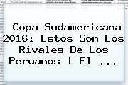 <b>Copa Sudamericana 2016</b>: Estos Son Los Rivales De Los Peruanos   El ...