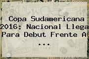 <b>Copa Sudamericana 2016</b>: Nacional Llega Para Debut Frente A ...