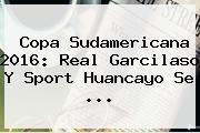 <b>Copa Sudamericana 2016</b>: Real Garcilaso Y Sport Huancayo Se ...