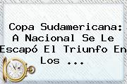 Copa Sudamericana: A <b>Nacional</b> Se Le Escapó El Triunfo En Los ...